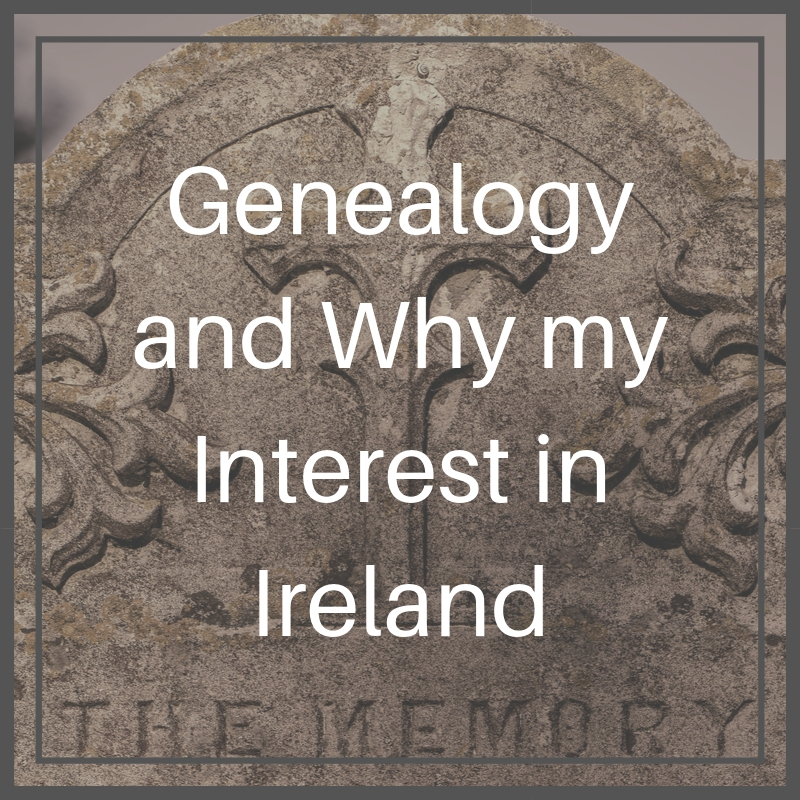 Genealogy and Why my Interest in Ireland